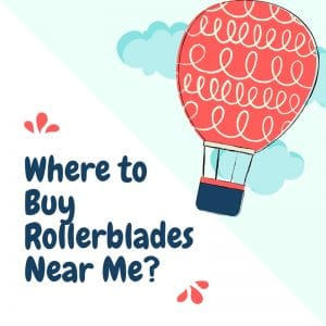 Where to Buy Rollerblades Near Me? [The Most Efficient Way]